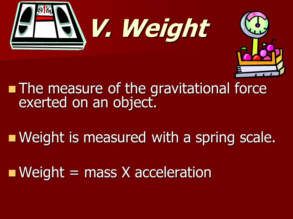 V. Weight The measure of the gravitational force exerted on an object.