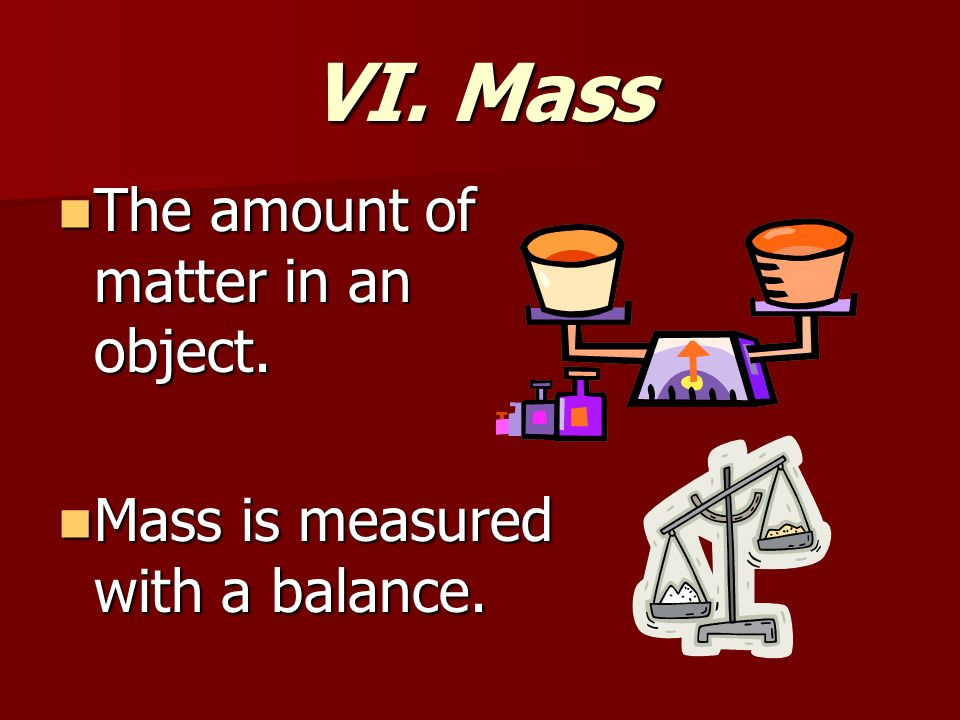 VI. Mass The amount of matter in an object. The amount of matter in an object.