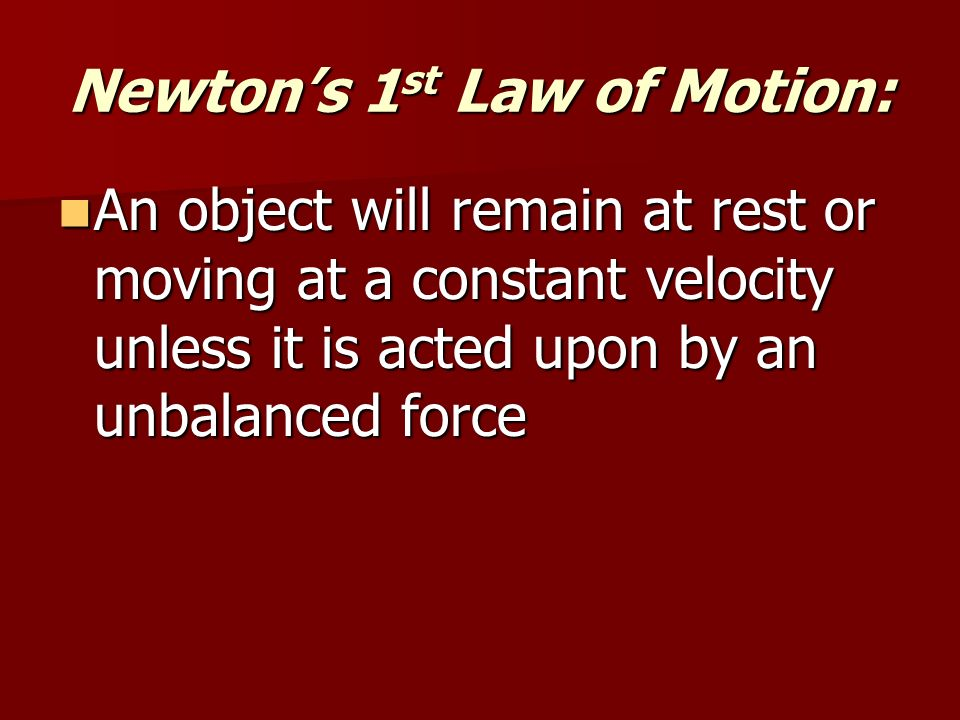 Newton's 1 st Law of Motion: An object will remain at rest or moving at a constant velocity unless it is acted upon by an unbalanced force An object will remain at rest or moving at a constant velocity unless it is acted upon by an unbalanced force
