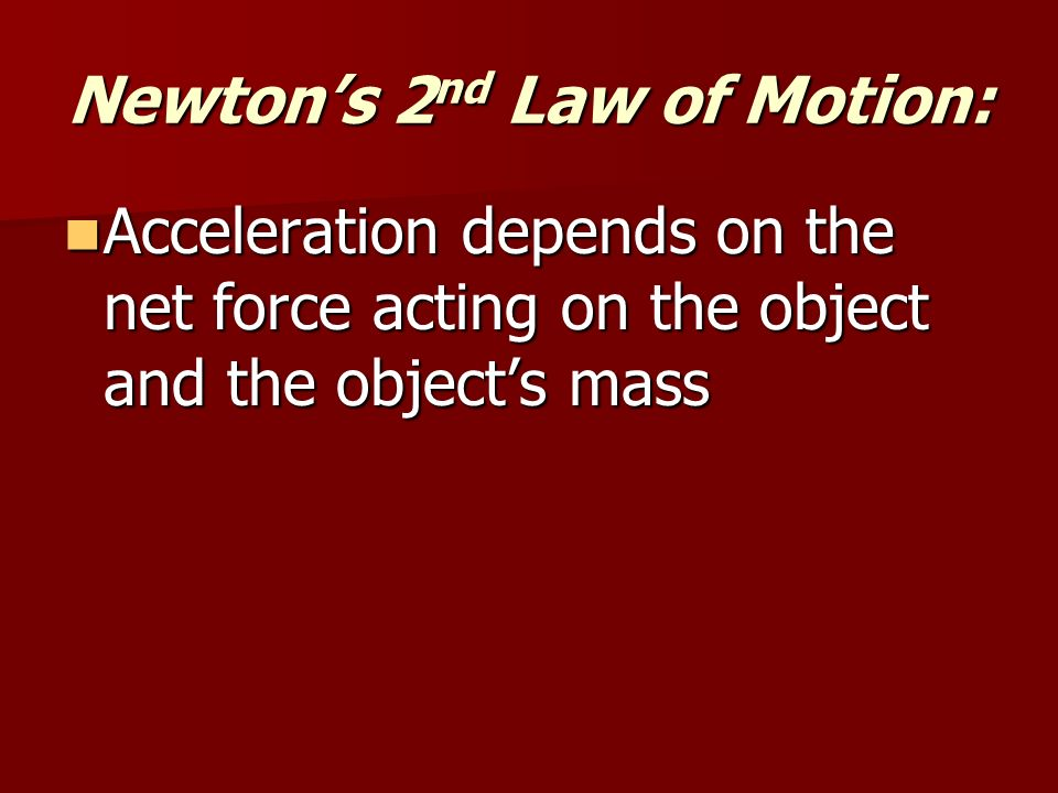 Newton's 2 nd Law of Motion: Acceleration depends on the net force acting on the object and the object's mass Acceleration depends on the net force acting on the object and the object's mass