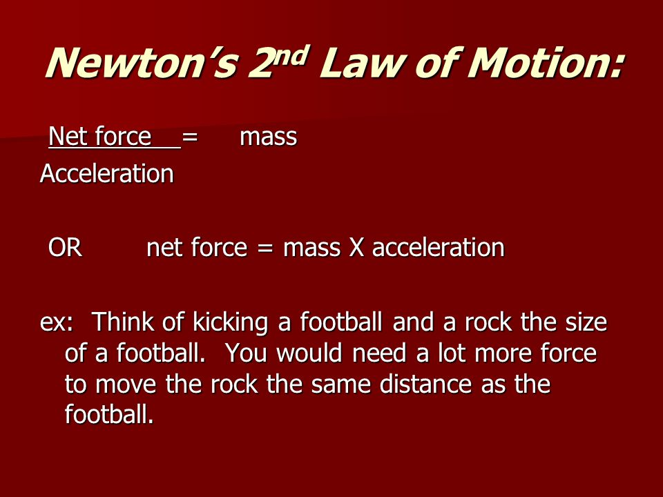 Newton's 2 nd Law of Motion: Net force = mass Net force = massAcceleration OR net force = mass X acceleration OR net force = mass X acceleration ex: Think of kicking a football and a rock the size of a football.