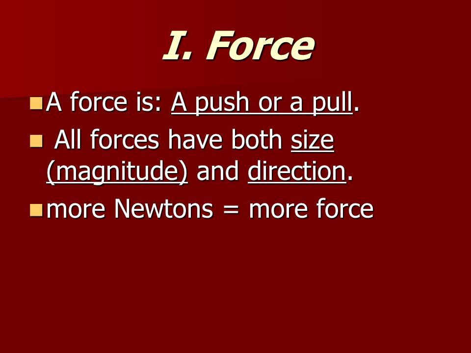 I. Force A force is: A push or a pull. A force is: A push or a pull.