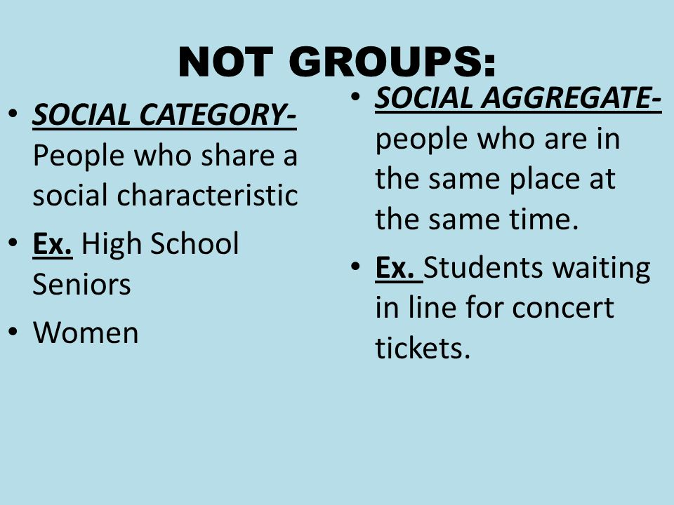 NOT GROUPS: SOCIAL CATEGORY- People who share a social characteristic Ex.