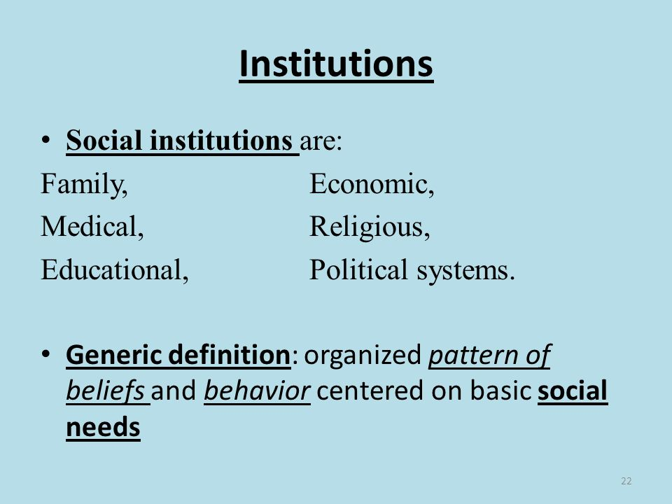 22 Institutions Social institutions are: Family, Economic, Medical, Religious, Educational, Political systems.