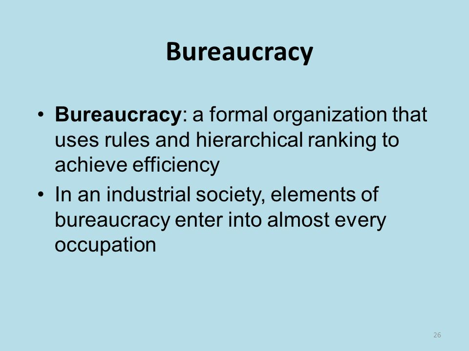 26 Bureaucracy Bureaucracy: a formal organization that uses rules and hierarchical ranking to achieve efficiency In an industrial society, elements of bureaucracy enter into almost every occupation