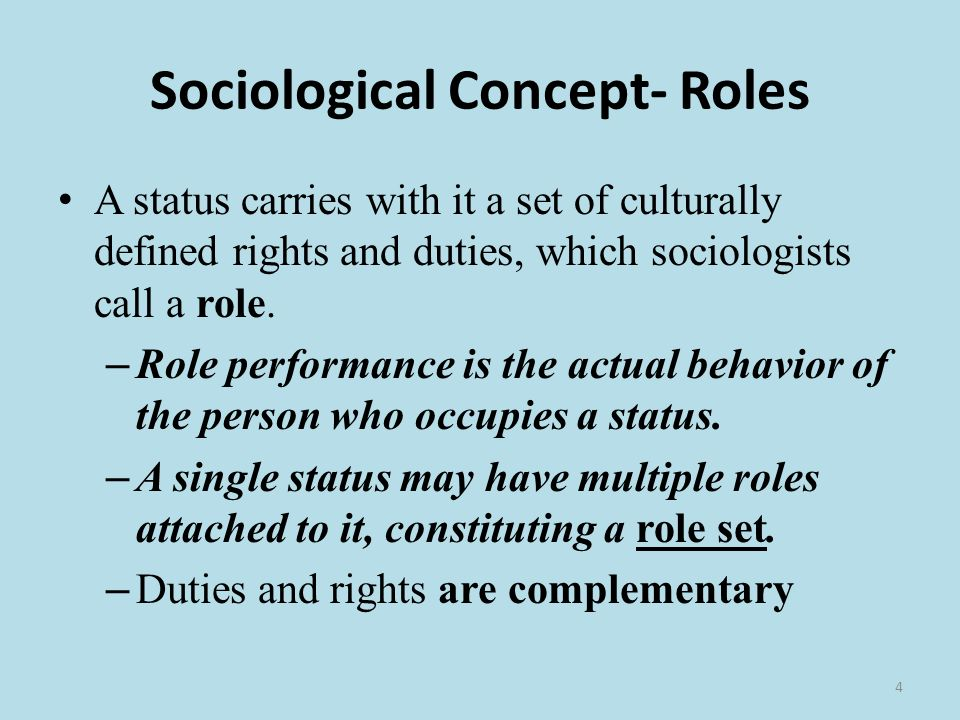 4 Sociological Concept- Roles A status carries with it a set of culturally defined rights and duties, which sociologists call a role.