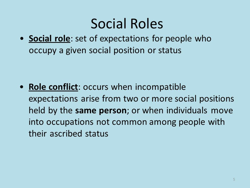 5 Social Roles Social role: set of expectations for people who occupy a given social position or status Role conflict: occurs when incompatible expectations arise from two or more social positions held by the same person; or when individuals move into occupations not common among people with their ascribed status