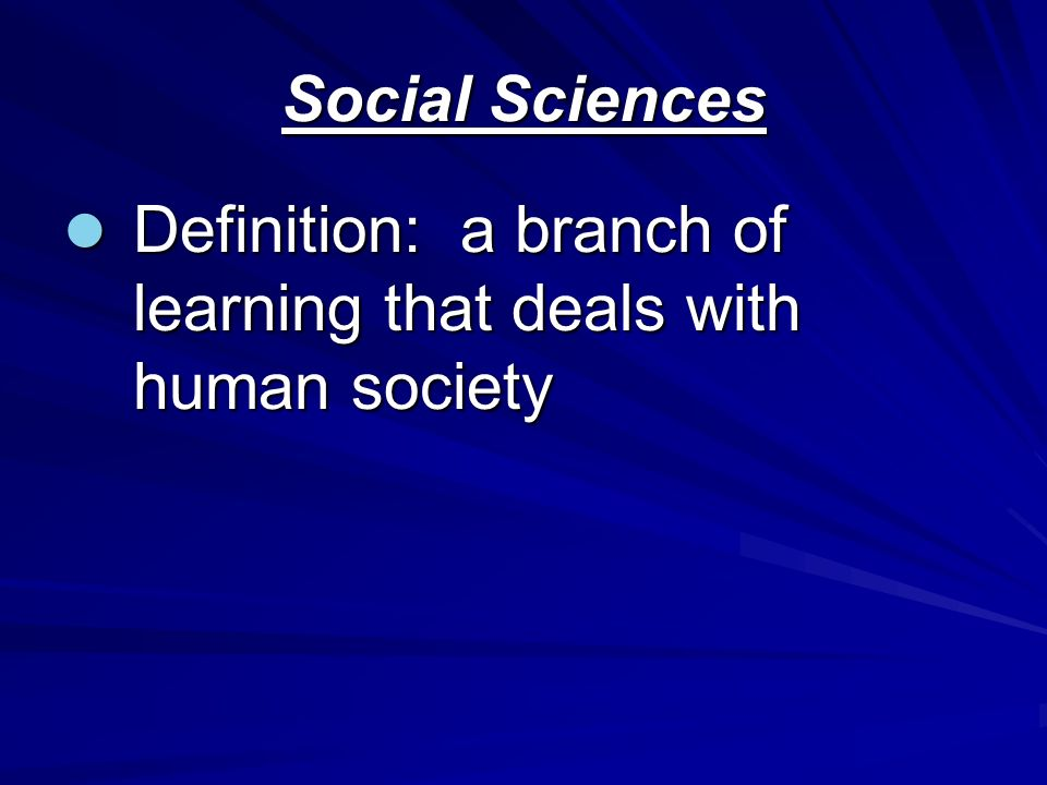 Social Sciences Definition: a branch of learning that deals with human society Definition: a branch of learning that deals with human society