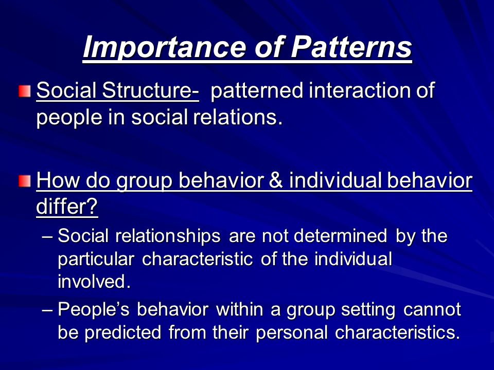 Importance of Patterns Social Structure- patterned interaction of people in social relations.