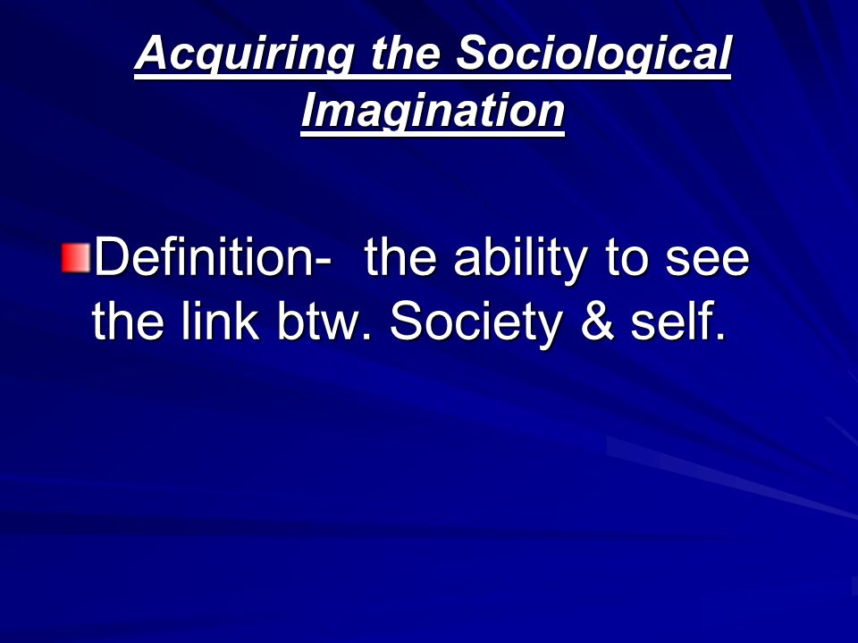 Acquiring the Sociological Imagination Definition- the ability to see the link btw. Society & self.