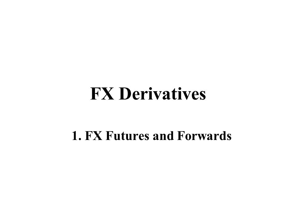 FX Derivatives 1. FX Futures and Forwards