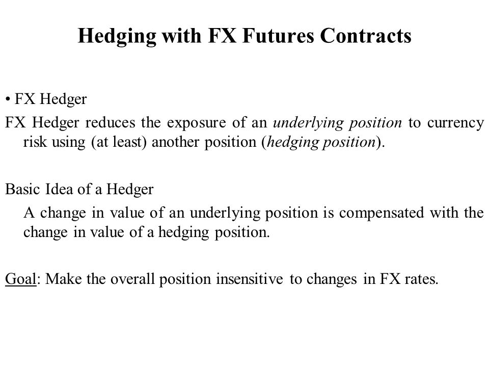 Hedging with FX Futures Contracts FX Hedger FX Hedger reduces the exposure of an underlying position to currency risk using (at least) another position (hedging position).