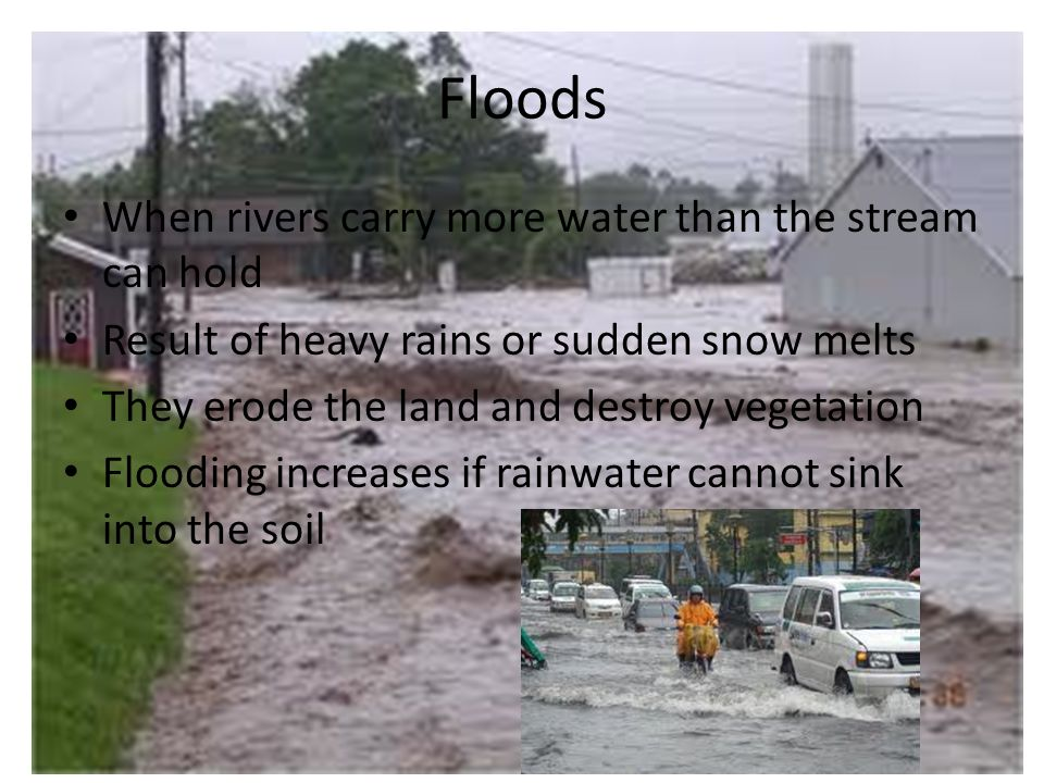 Floods When rivers carry more water than the stream can hold Result of heavy rains or sudden snow melts They erode the land and destroy vegetation Flooding increases if rainwater cannot sink into the soil