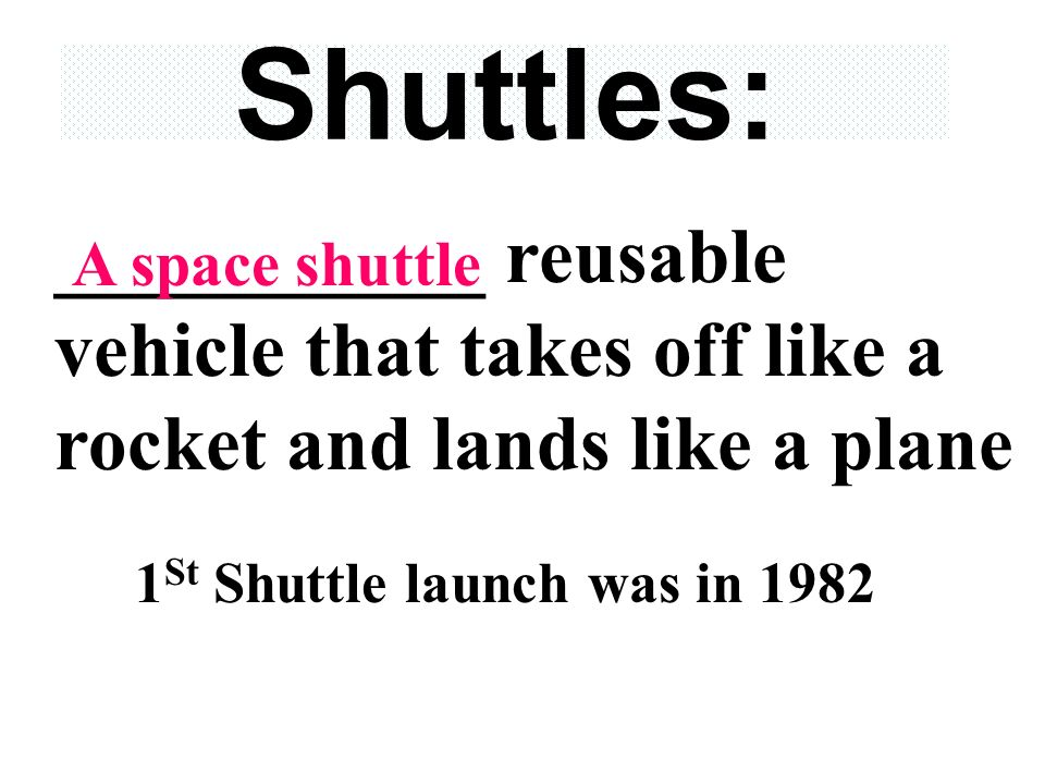 Shuttles: ___________ reusable vehicle that takes off like a rocket and lands like a plane 1 St Shuttle launch was in 1982 A space shuttle