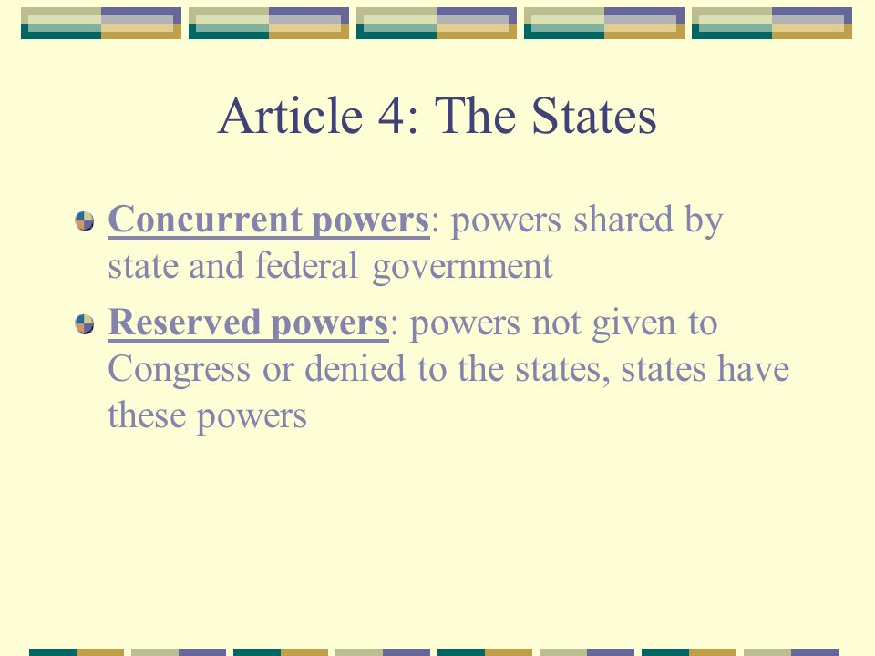 Article 4: The States Concurrent powers: powers shared by state and federal government Reserved powers: powers not given to Congress or denied to the states, states have these powers