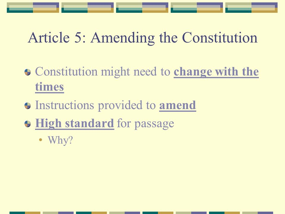 Article 5: Amending the Constitution Constitution might need to change with the times Instructions provided to amend High standard for passage Why