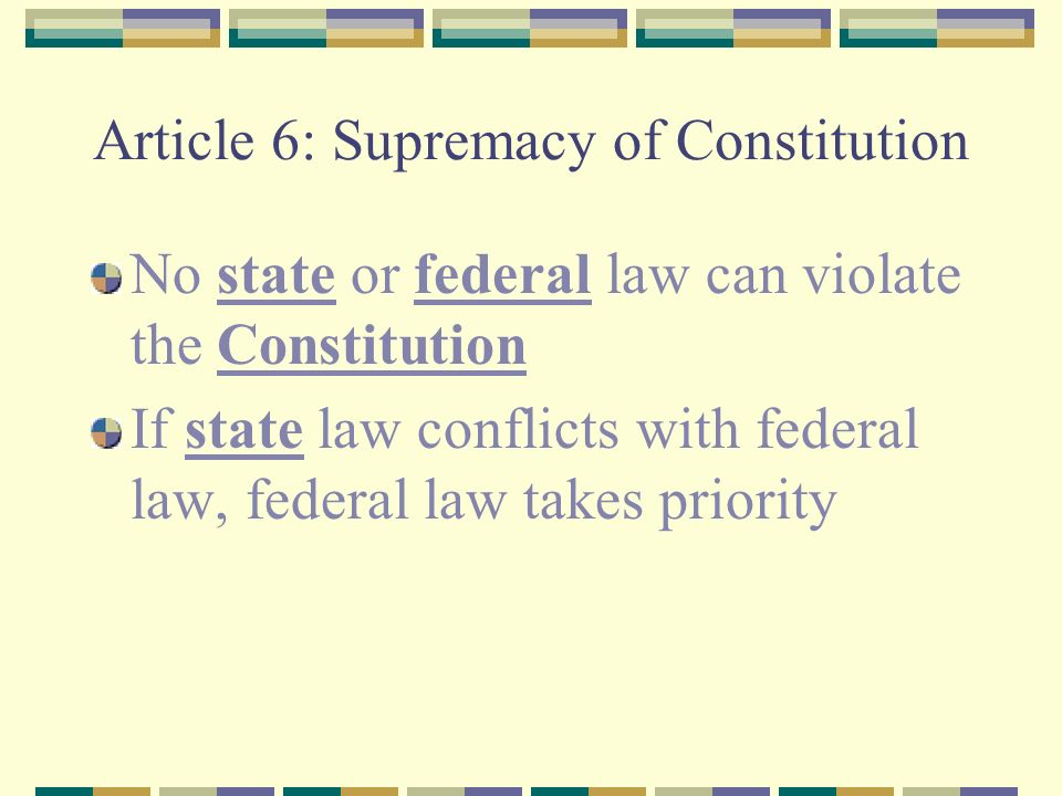 Article 6: Supremacy of Constitution No state or federal law can violate the Constitution If state law conflicts with federal law, federal law takes priority