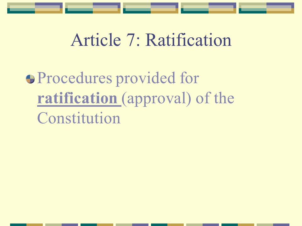 Article 7: Ratification Procedures provided for ratification (approval) of the Constitution