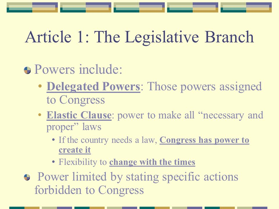 Article 1: The Legislative Branch Powers include: Delegated Powers: Those powers assigned to Congress Elastic Clause: power to make all necessary and proper laws If the country needs a law, Congress has power to create it Flexibility to change with the times Power limited by stating specific actions forbidden to Congress