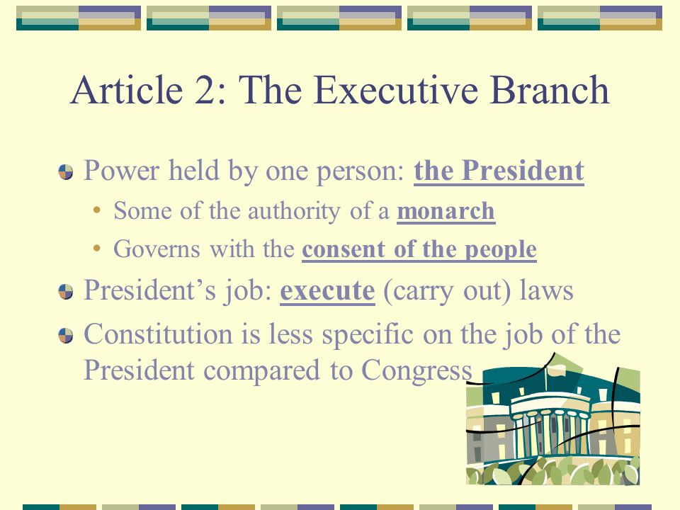 Article 2: The Executive Branch Power held by one person: the President Some of the authority of a monarch Governs with the consent of the people President's job: execute (carry out) laws Constitution is less specific on the job of the President compared to Congress