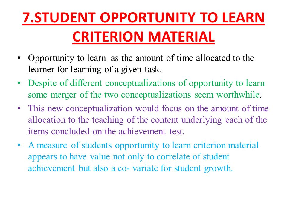 7.STUDENT OPPORTUNITY TO LEARN CRITERION MATERIAL Opportunity to learn as the amount of time allocated to the learner for learning of a given task.