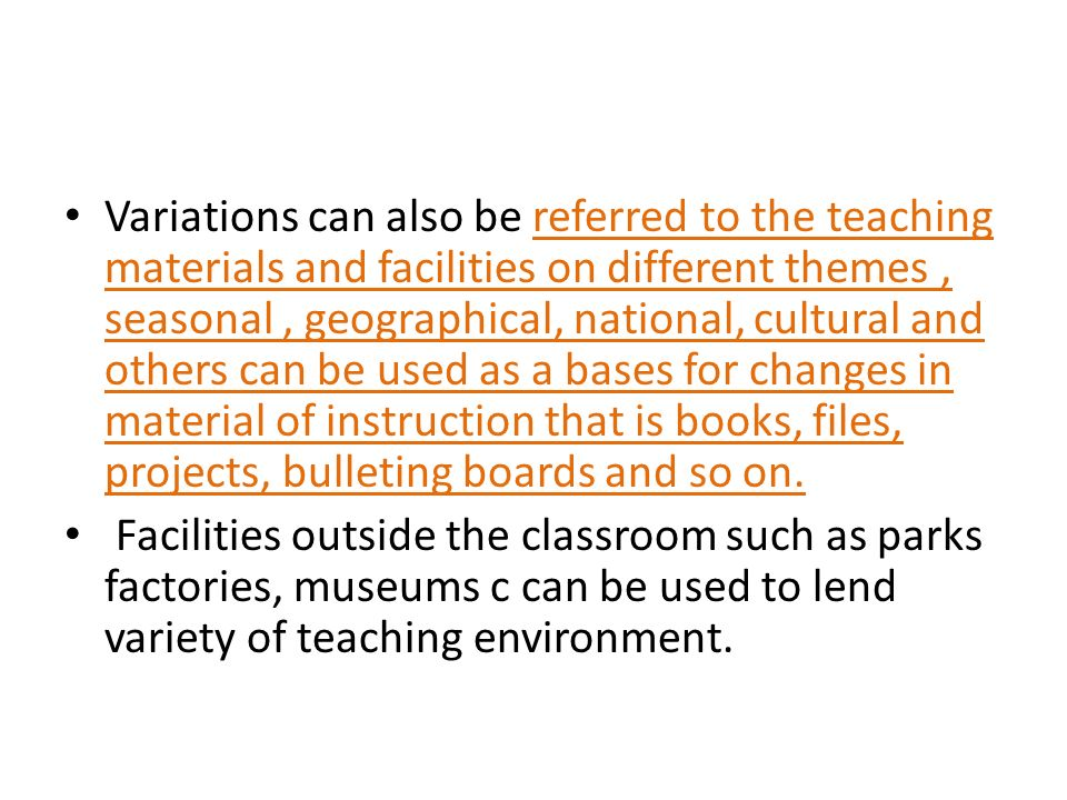 Variations can also be referred to the teaching materials and facilities on different themes, seasonal, geographical, national, cultural and others can be used as a bases for changes in material of instruction that is books, files, projects, bulleting boards and so on.