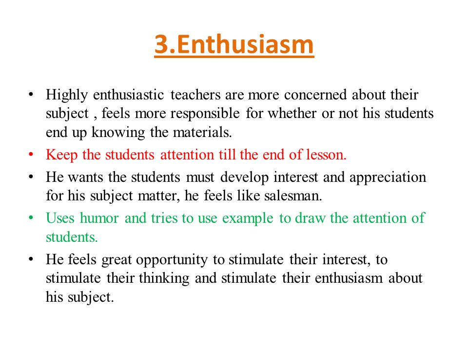 3.Enthusiasm Highly enthusiastic teachers are more concerned about their subject, feels more responsible for whether or not his students end up knowing the materials.