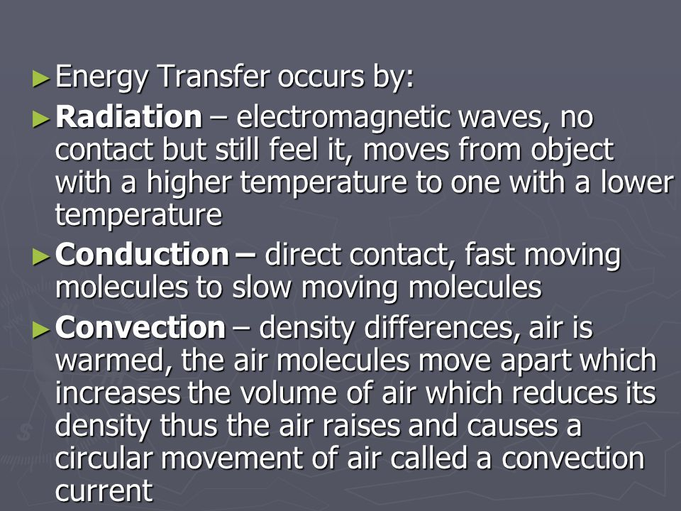 ► Energy Transfer occurs by: ► Radiation – electromagnetic waves, no contact but still feel it, moves from object with a higher temperature to one with a lower temperature ► Conduction – direct contact, fast moving molecules to slow moving molecules ► Convection – density differences, air is warmed, the air molecules move apart which increases the volume of air which reduces its density thus the air raises and causes a circular movement of air called a convection current