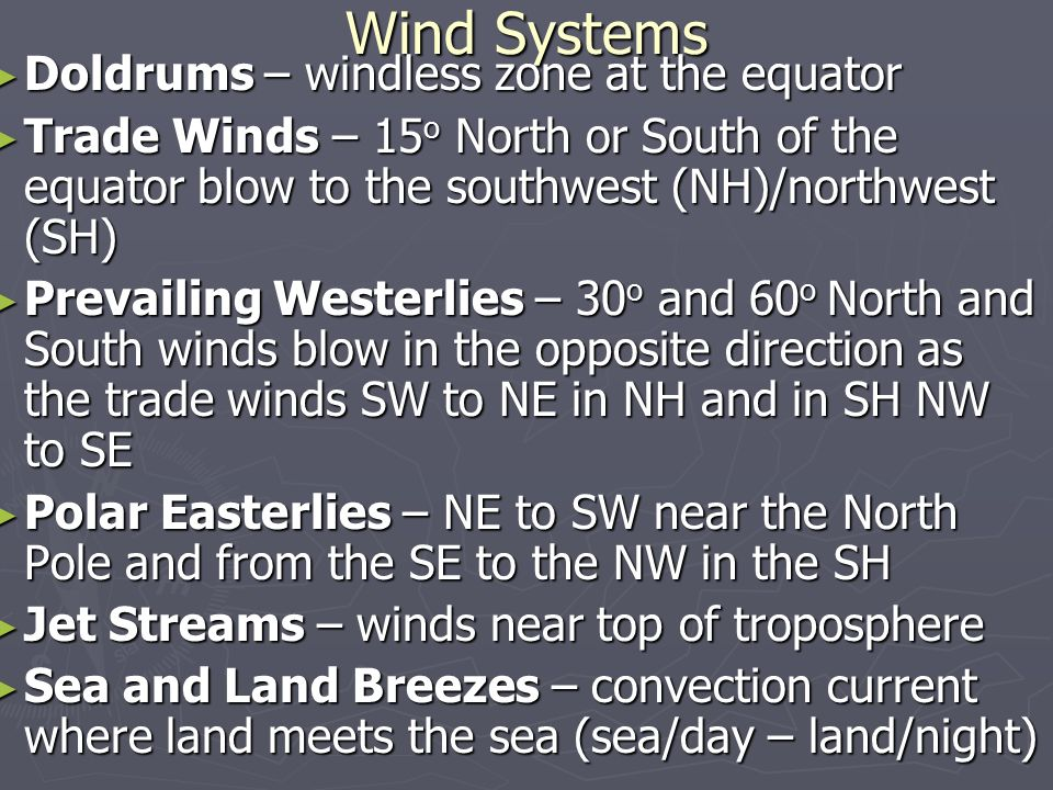 Wind Systems ► Doldrums – windless zone at the equator ► Trade Winds – 15 o North or South of the equator blow to the southwest (NH)/northwest (SH) ► Prevailing Westerlies – 30 o and 60 o North and South winds blow in the opposite direction as the trade winds SW to NE in NH and in SH NW to SE ► Polar Easterlies – NE to SW near the North Pole and from the SE to the NW in the SH ► Jet Streams – winds near top of troposphere ► Sea and Land Breezes – convection current where land meets the sea (sea/day – land/night)