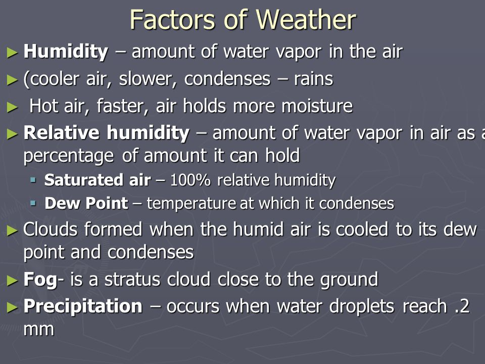 Factors of Weather ► Humidity – amount of water vapor in the air ► (cooler air, slower, condenses – rains ► Hot air, faster, air holds more moisture ► Relative humidity – amount of water vapor in air as a percentage of amount it can hold  Saturated air – 100% relative humidity  Dew Point – temperature at which it condenses ► Clouds formed when the humid air is cooled to its dew point and condenses ► Fog- is a stratus cloud close to the ground ► Precipitation – occurs when water droplets reach.2 mm