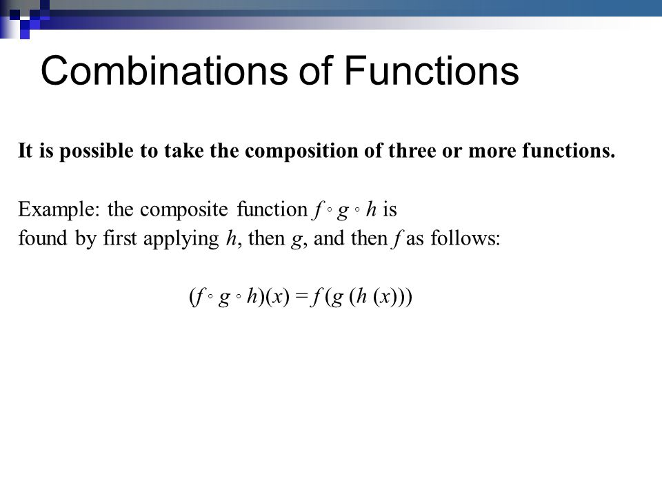 Combinations of Functions It is possible to take the composition of three or more functions.