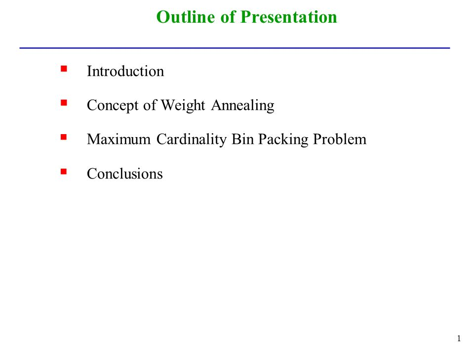 Outline of Presentation  Introduction  Concept of Weight Annealing  Maximum Cardinality Bin Packing Problem  Conclusions 1