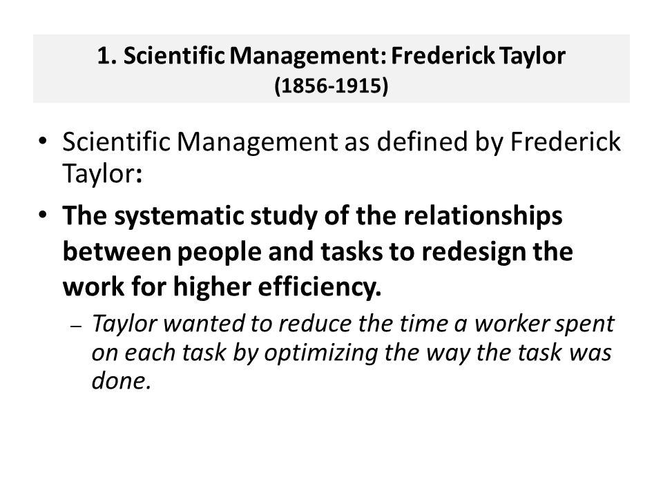 Scientific Management as defined by Frederick Taylor: The systematic study of the relationships between people and tasks to redesign the work for higher efficiency.