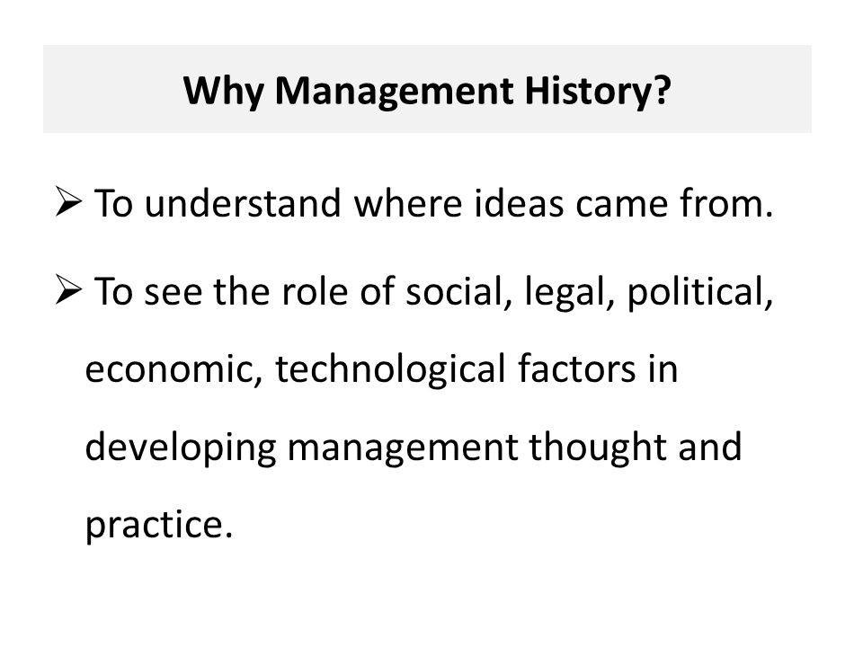 Why Management History.  To understand where ideas came from.