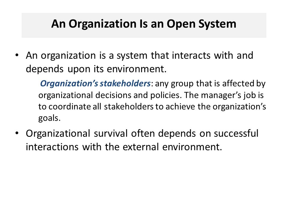 An Organization Is an Open System An organization is a system that interacts with and depends upon its environment.