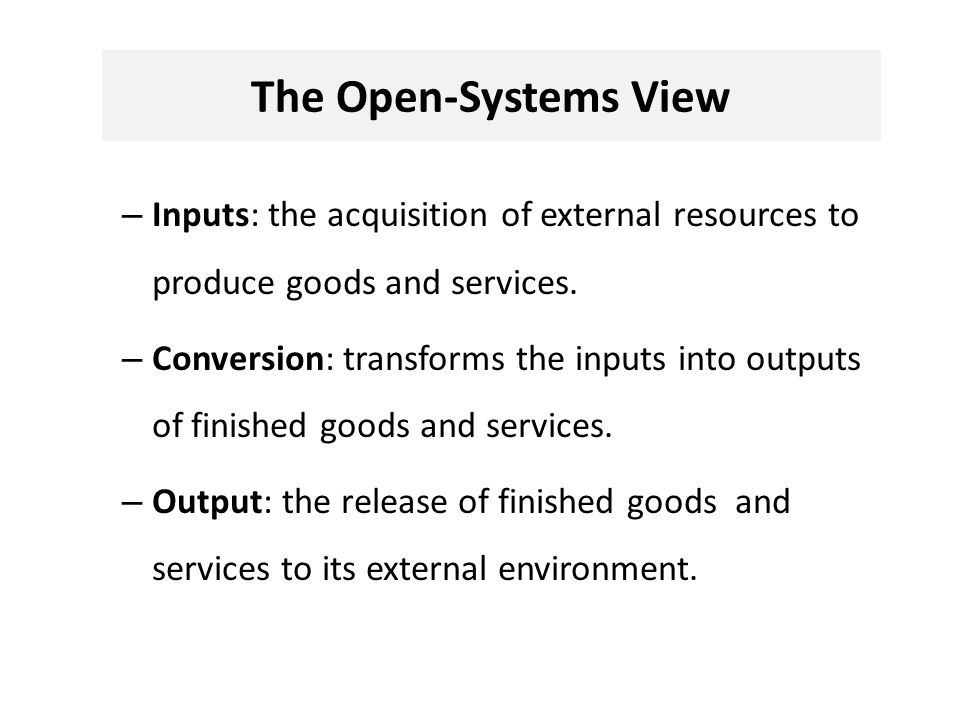 The Open-Systems View – Inputs: the acquisition of external resources to produce goods and services.
