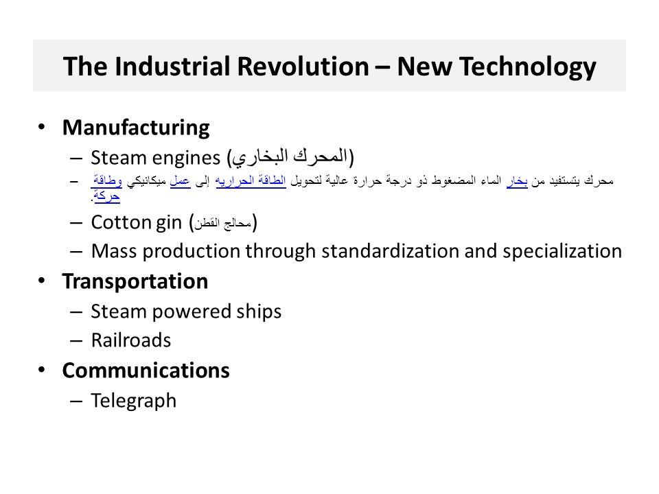 The Industrial Revolution – New Technology Manufacturing – Steam engines ( المحرك البخاري ) –محرك يتستفيد من بخار الماء المضغوط ذو درجة حرارة عالية لتحويل الطاقة الحراريه إلى عمل ميكانيكي وطاقة حركة.