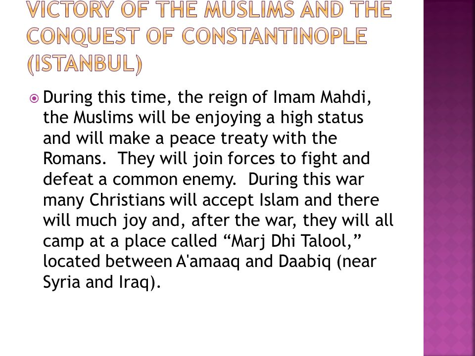  During this time, the reign of Imam Mahdi, the Muslims will be enjoying a high status and will make a peace treaty with the Romans.
