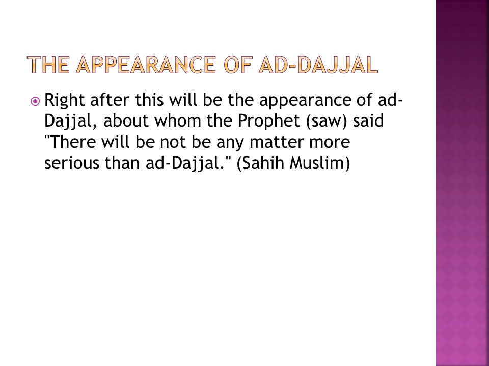  Right after this will be the appearance of ad- Dajjal, about whom the Prophet (saw) said There will be not be any matter more serious than ad-Dajjal. (Sahih Muslim)