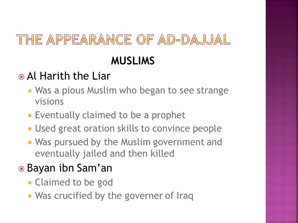 MUSLIMS  Al Harith the Liar  Was a pious Muslim who began to see strange visions  Eventually claimed to be a prophet  Used great oration skills to convince people  Was pursued by the Muslim government and eventually jailed and then killed  Bayan ibn Sam'an  Claimed to be god  Was crucified by the governer of Iraq