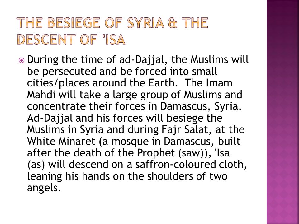 During the time of ad-Dajjal, the Muslims will be persecuted and be forced into small cities/places around the Earth.