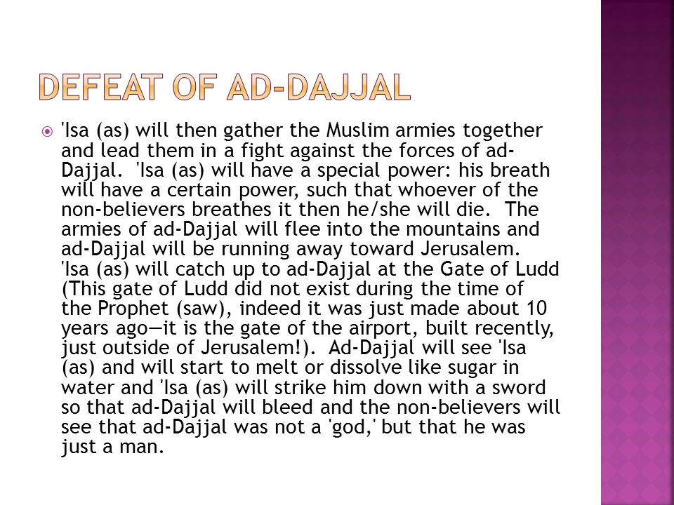  Isa (as) will then gather the Muslim armies together and lead them in a fight against the forces of ad- Dajjal.