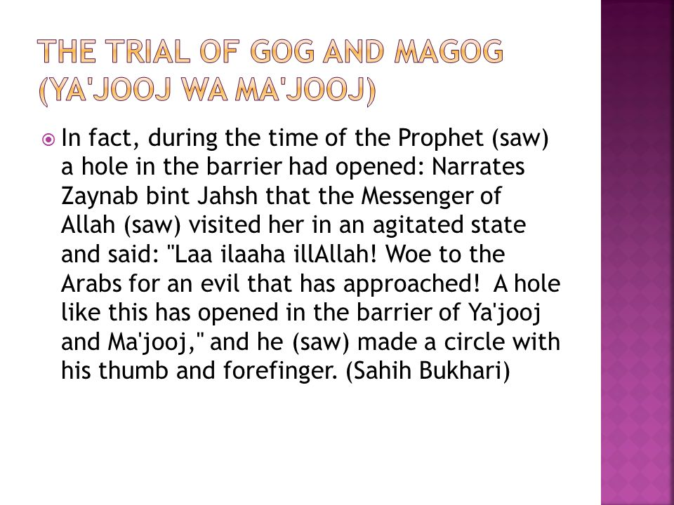  In fact, during the time of the Prophet (saw) a hole in the barrier had opened: Narrates Zaynab bint Jahsh that the Messenger of Allah (saw) visited her in an agitated state and said: Laa ilaaha illAllah.