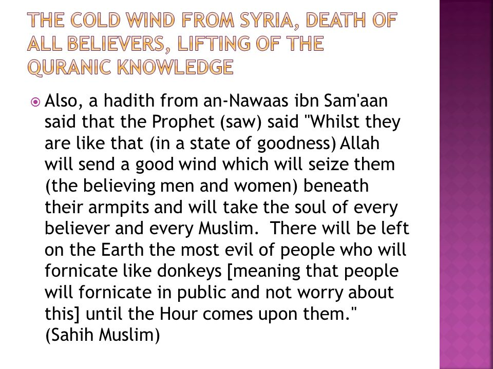  Also, a hadith from an-Nawaas ibn Sam aan said that the Prophet (saw) said Whilst they are like that (in a state of goodness) Allah will send a good wind which will seize them (the believing men and women) beneath their armpits and will take the soul of every believer and every Muslim.