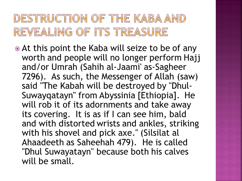  At this point the Kaba will seize to be of any worth and people will no longer perform Hajj and/or Umrah (Sahih al-Jaami as-Sagheer 7296).