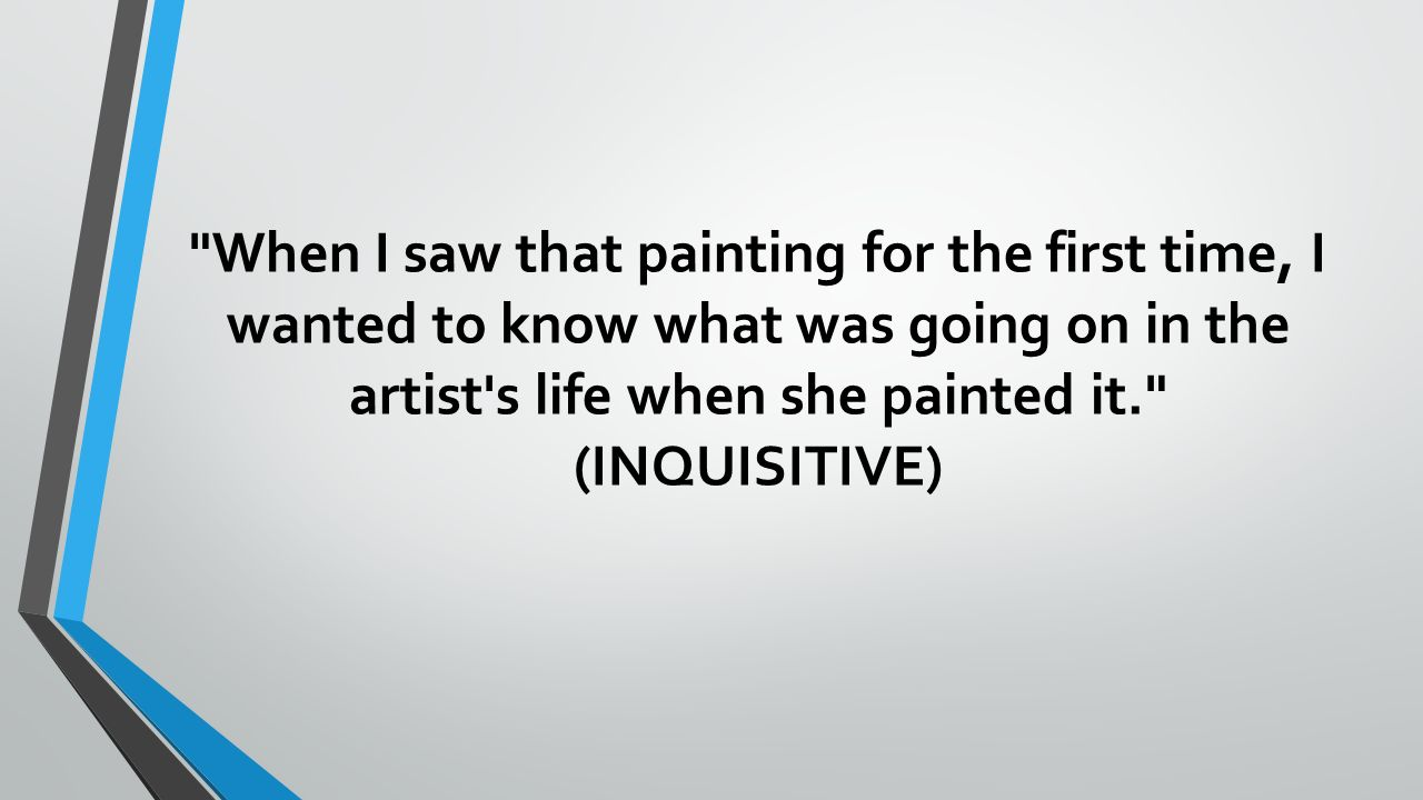 When I saw that painting for the first time, I wanted to know what was going on in the artist s life when she painted it. (INQUISITIVE)