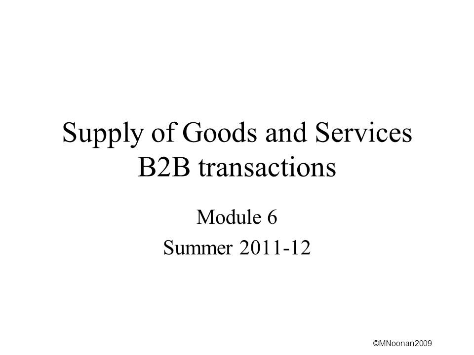 ©MNoonan2009 Supply of Goods and Services B2B transactions Module 6 Summer 2011-12