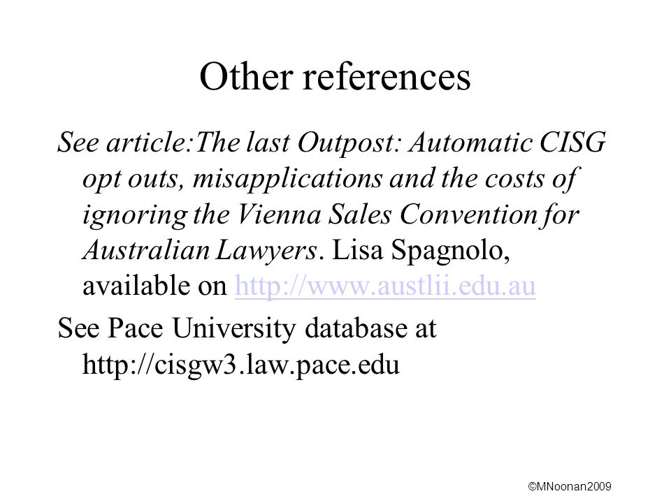 ©MNoonan2009 Other references See article:The last Outpost: Automatic CISG opt outs, misapplications and the costs of ignoring the Vienna Sales Convention for Australian Lawyers.