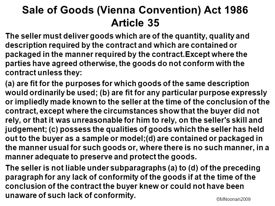 ©MNoonan2009 Sale of Goods (Vienna Convention) Act 1986 Article 35 The seller must deliver goods which are of the quantity, quality and description required by the contract and which are contained or packaged in the manner required by the contract.Except where the parties have agreed otherwise, the goods do not conform with the contract unless they: (a) are fit for the purposes for which goods of the same description would ordinarily be used; (b) are fit for any particular purpose expressly or impliedly made known to the seller at the time of the conclusion of the contract, except where the circumstances show that the buyer did not rely, or that it was unreasonable for him to rely, on the seller s skill and judgement; (c) possess the qualities of goods which the seller has held out to the buyer as a sample or model;(d) are contained or packaged in the manner usual for such goods or, where there is no such manner, in a manner adequate to preserve and protect the goods.