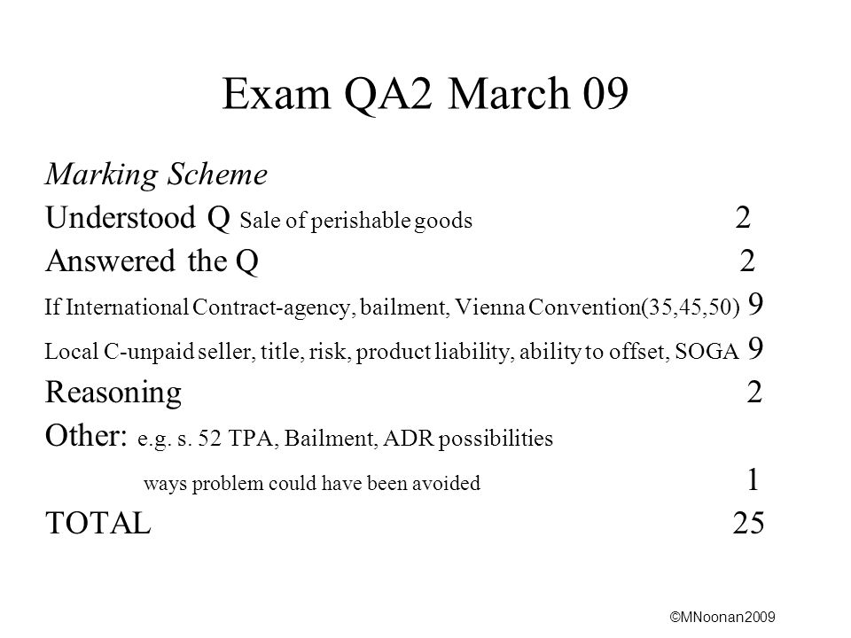 ©MNoonan2009 Exam QA2 March 09 Marking Scheme Understood Q Sale of perishable goods 2 Answered the Q 2 If International Contract-agency, bailment, Vienna Convention(35,45,50) 9 Local C-unpaid seller, title, risk, product liability, ability to offset, SOGA 9 Reasoning 2 Other: e.g.